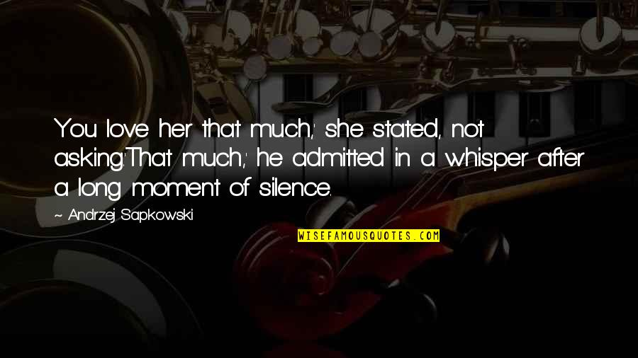 Love You Silence Quotes By Andrzej Sapkowski: You love her that much,' she stated, not