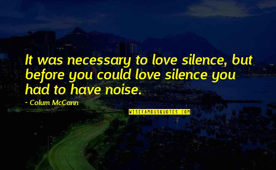 Love You Silence Quotes By Colum McCann: It was necessary to love silence, but before