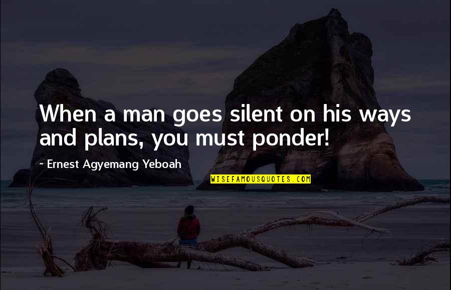 Love You Silence Quotes By Ernest Agyemang Yeboah: When a man goes silent on his ways