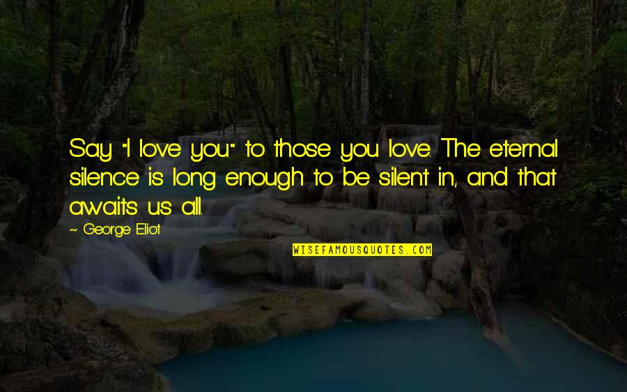 """Love You Silence Quotes By George Eliot: Say """"I love you"""" to those you love."""
