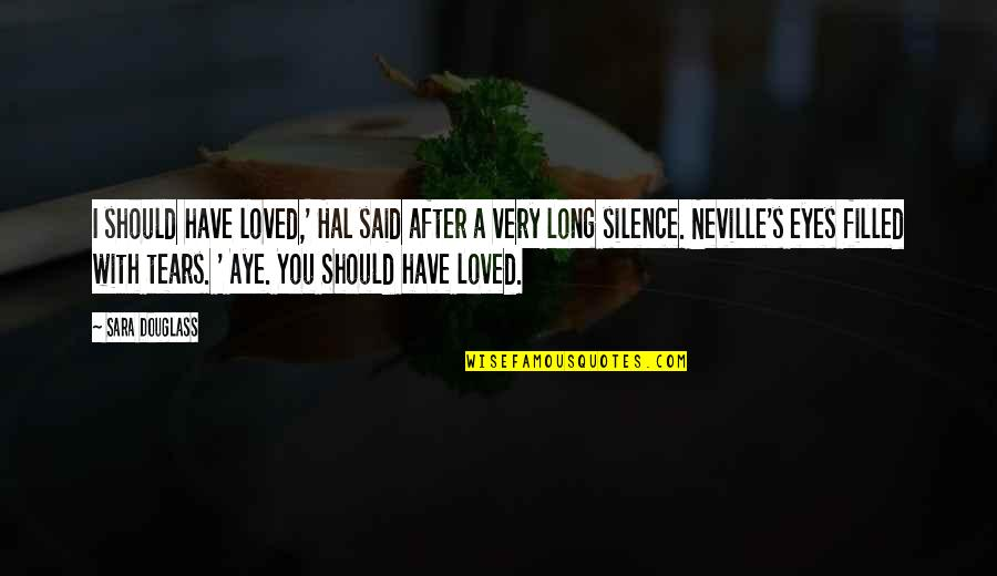 Love You Silence Quotes By Sara Douglass: I should have loved,' Hal said after a