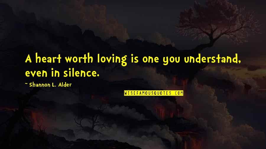 Love You Silence Quotes By Shannon L. Alder: A heart worth loving is one you understand,