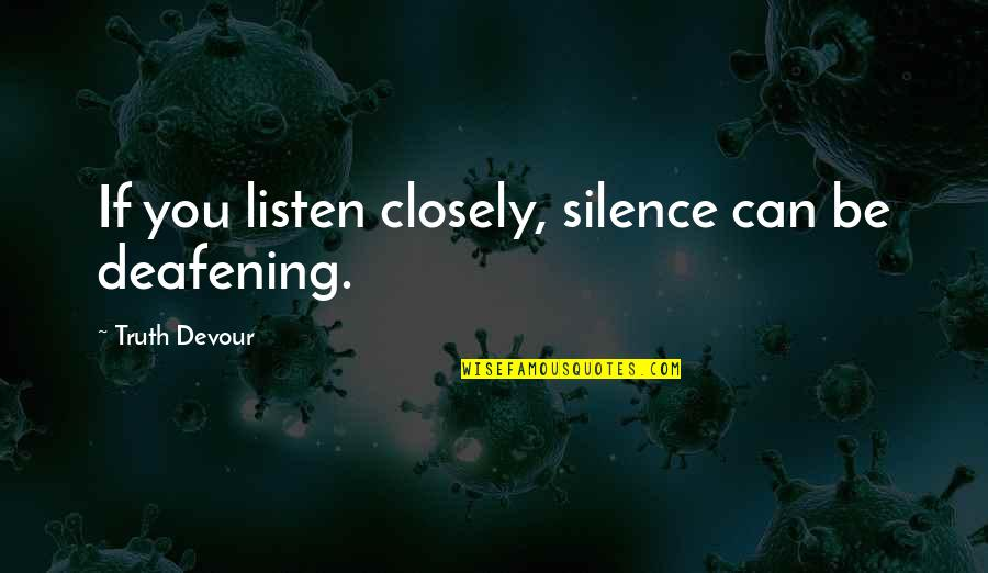 Love You Silence Quotes By Truth Devour: If you listen closely, silence can be deafening.