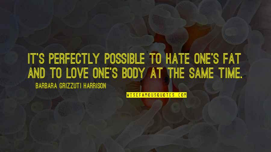 Love Your Fat Body Quotes By Barbara Grizzuti Harrison: It's perfectly possible to hate one's fat and
