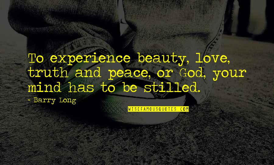 Love Your God With All Your Mind Quotes By Barry Long: To experience beauty, love, truth and peace, or