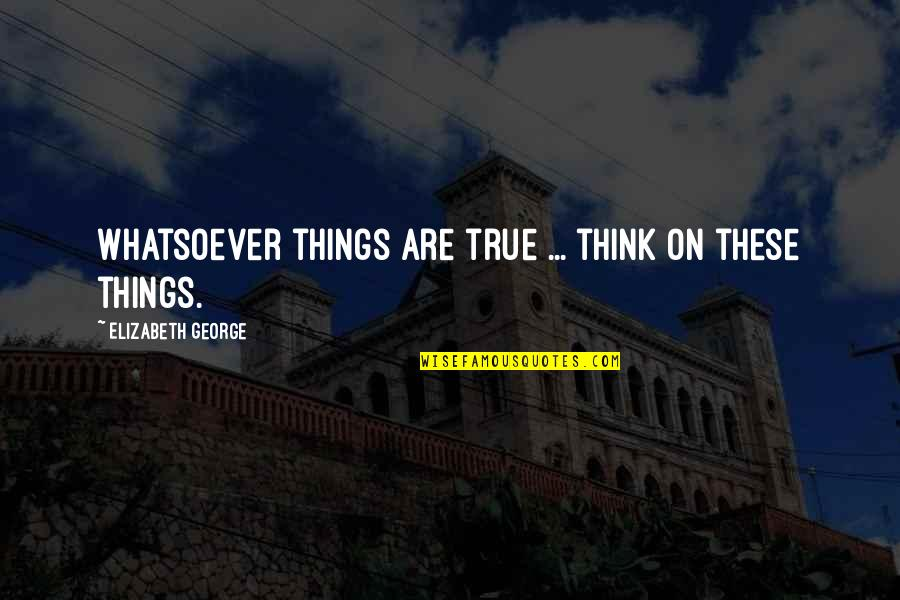 Love Your God With All Your Mind Quotes By Elizabeth George: Whatsoever things are true ... think on these