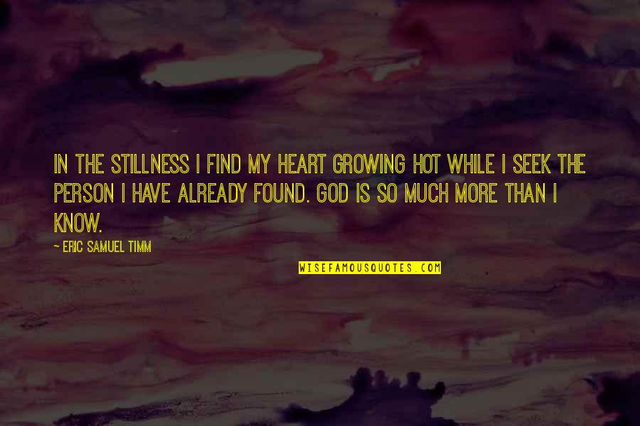 Love Your God With All Your Mind Quotes By Eric Samuel Timm: In the stillness I find my heart growing