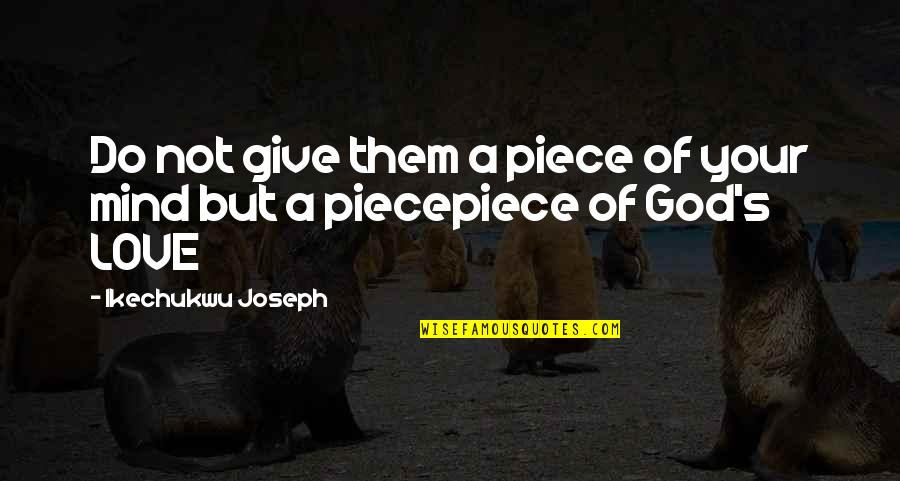 Love Your God With All Your Mind Quotes By Ikechukwu Joseph: Do not give them a piece of your