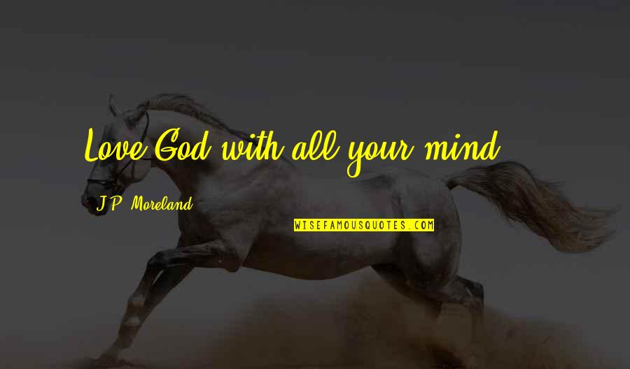 Love Your God With All Your Mind Quotes By J.P. Moreland: Love God with all your mind ...