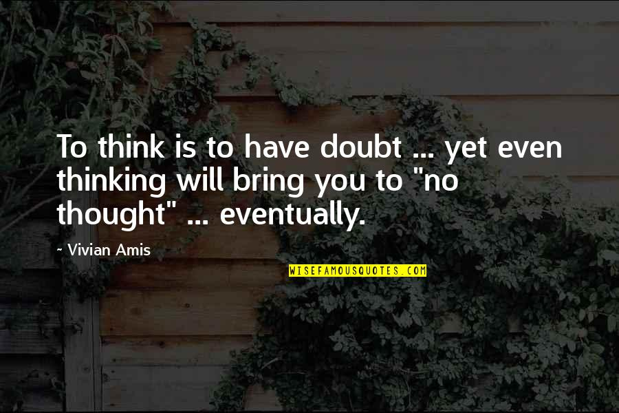 Love Your God With All Your Mind Quotes By Vivian Amis: To think is to have doubt ... yet