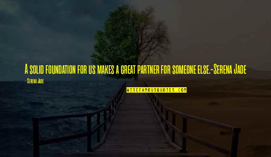 Love Your Life Partner Quotes By Serena Jade: A solid foundation for us makes a great