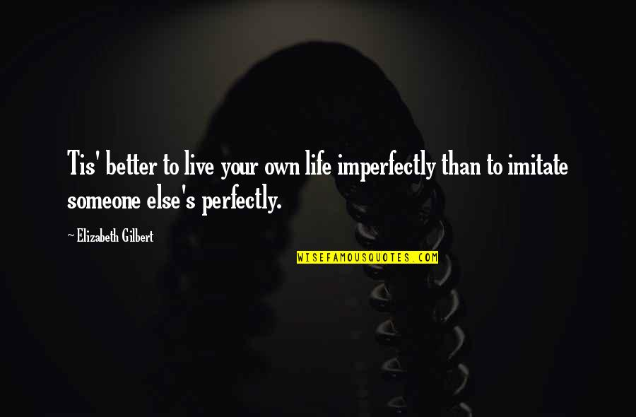 Love Your Own Quotes By Elizabeth Gilbert: Tis' better to live your own life imperfectly