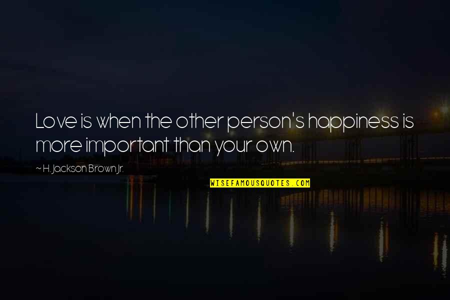 Love Your Own Quotes By H. Jackson Brown Jr.: Love is when the other person's happiness is