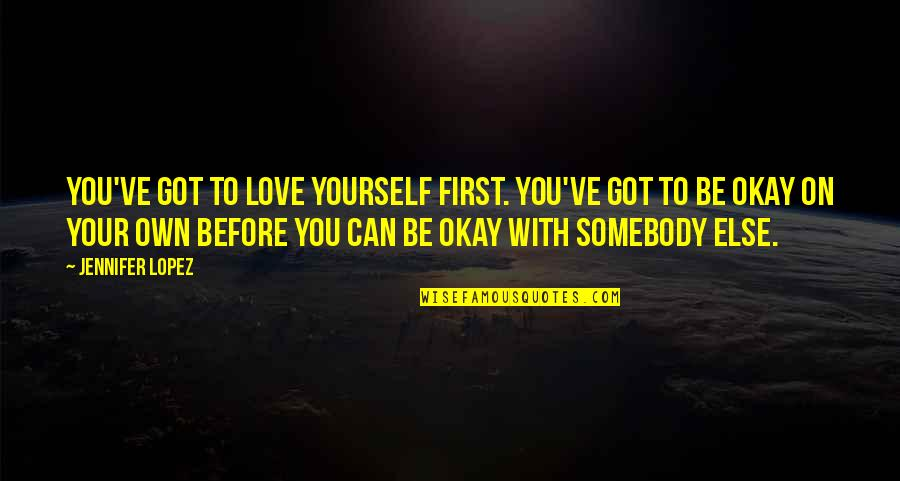 Love Your Own Quotes By Jennifer Lopez: You've got to love yourself first. You've got
