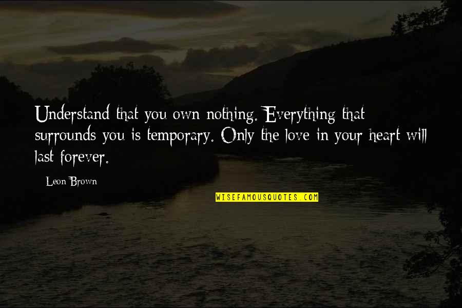 Love Your Own Quotes By Leon Brown: Understand that you own nothing. Everything that surrounds