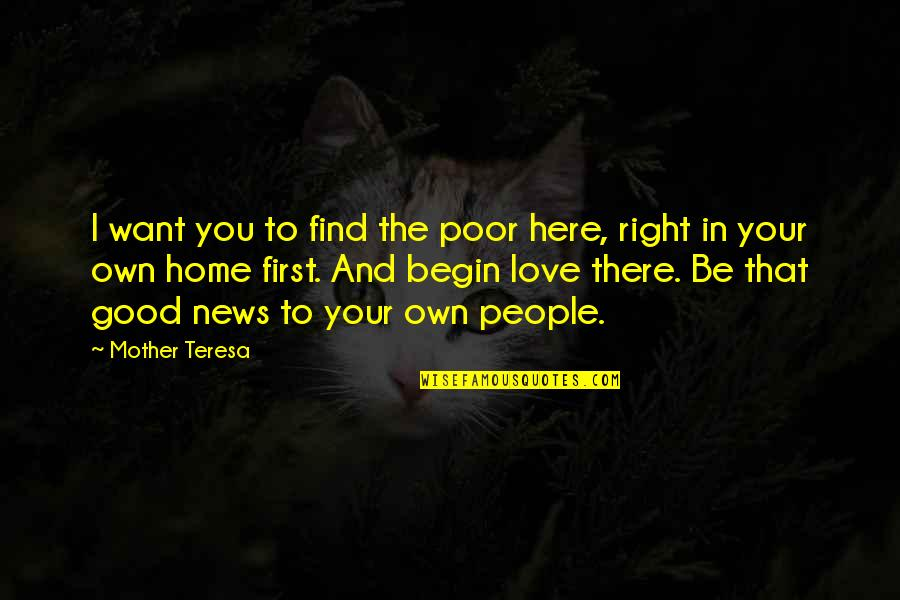 Love Your Own Quotes By Mother Teresa: I want you to find the poor here,