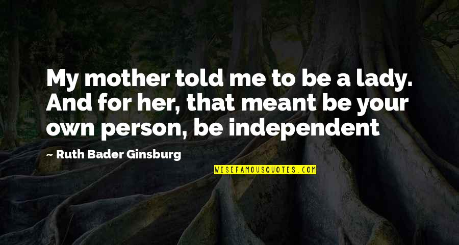 Love Your Own Quotes By Ruth Bader Ginsburg: My mother told me to be a lady.