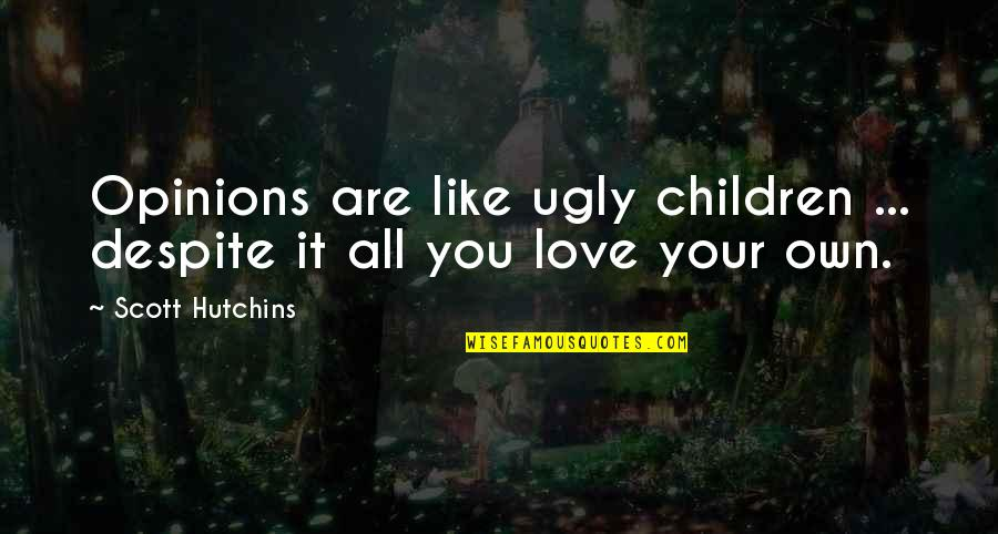 Love Your Own Quotes By Scott Hutchins: Opinions are like ugly children ... despite it