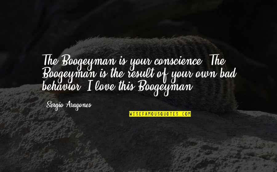 Love Your Own Quotes By Sergio Aragones: The Boogeyman is your conscience. The Boogeyman is
