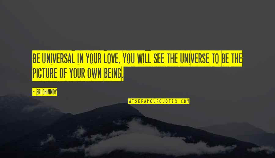 Love Your Own Quotes By Sri Chinmoy: Be universal in your love. You will see
