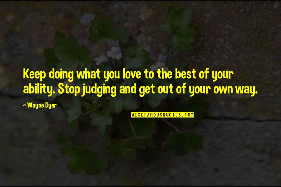 Love Your Own Quotes By Wayne Dyer: Keep doing what you love to the best