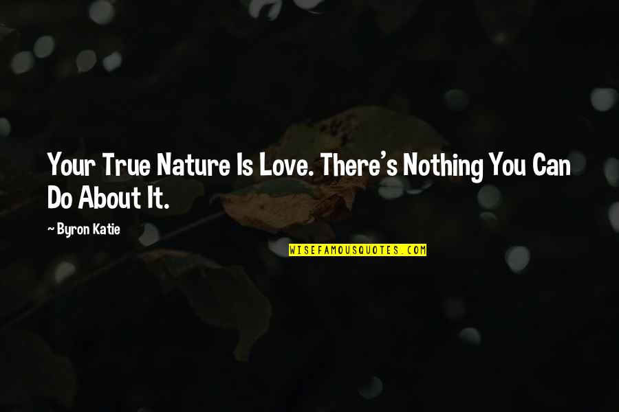Love Your Sister Quotes By Byron Katie: Your True Nature Is Love. There's Nothing You