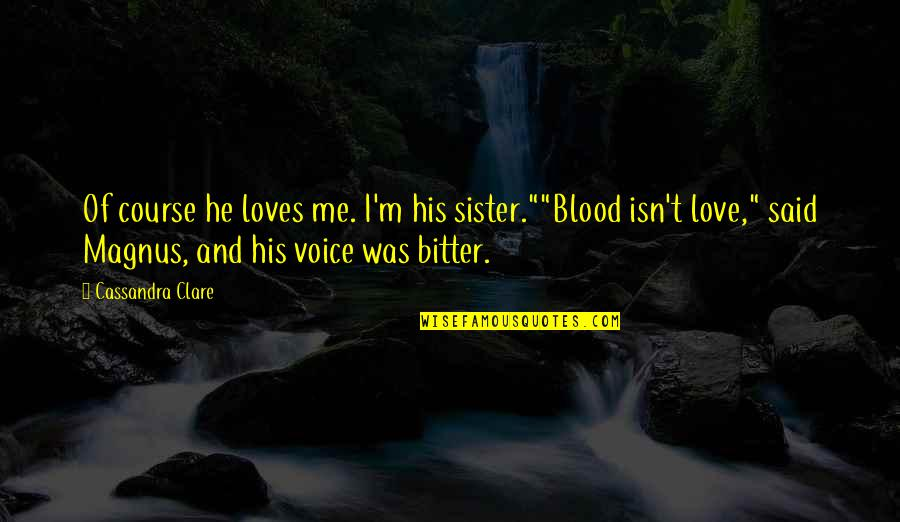 """Love Your Sister Quotes By Cassandra Clare: Of course he loves me. I'm his sister.""""""""Blood"""