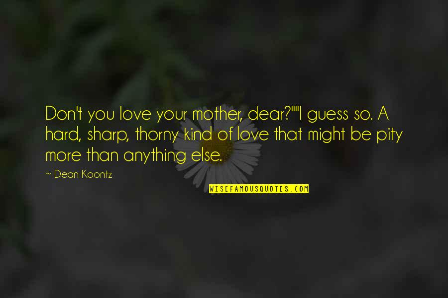 """Love Your Sister Quotes By Dean Koontz: Don't you love your mother, dear?""""""""I guess so."""