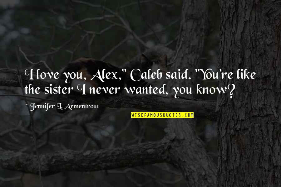 """Love Your Sister Quotes By Jennifer L. Armentrout: I love you, Alex,"""" Caleb said. """"You're like"""