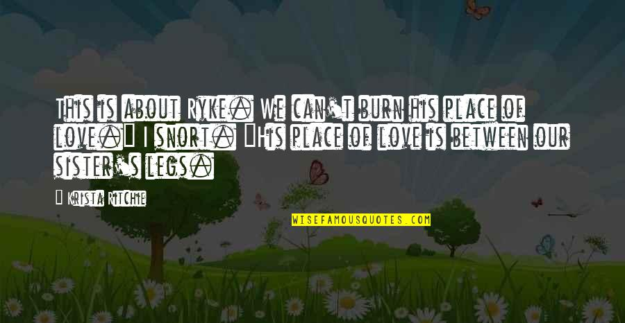 Love Your Sister Quotes By Krista Ritchie: This is about Ryke. We can't burn his