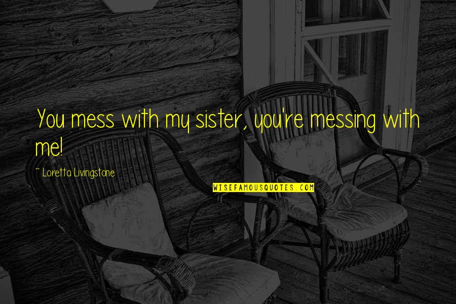 Love Your Sister Quotes By Loretta Livingstone: You mess with my sister, you're messing with