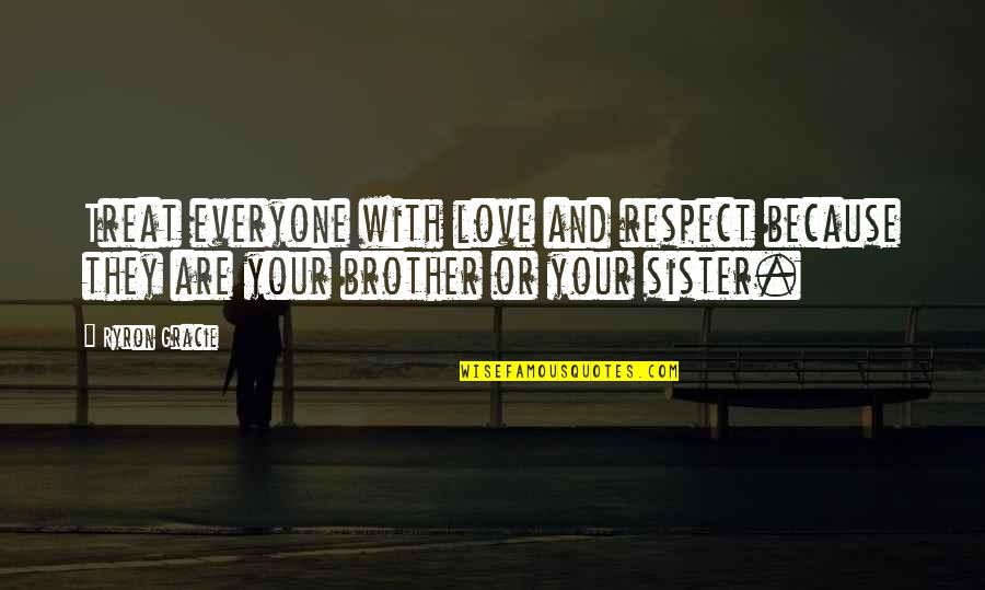 Love Your Sister Quotes By Ryron Gracie: Treat everyone with love and respect because they