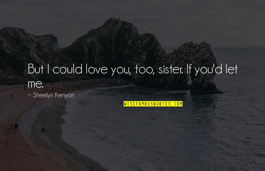 Love Your Sister Quotes By Sherrilyn Kenyon: But I could love you, too, sister. If