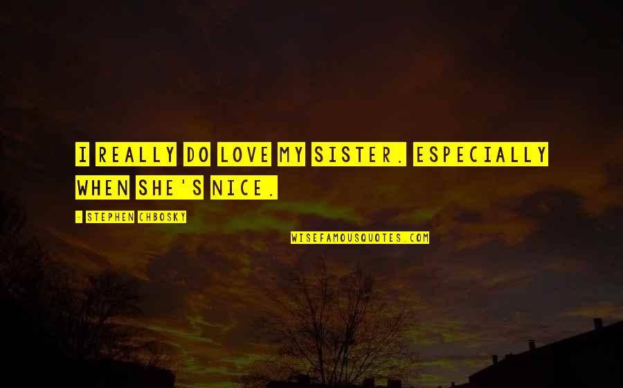 Love Your Sister Quotes By Stephen Chbosky: I really do love my sister. Especially when