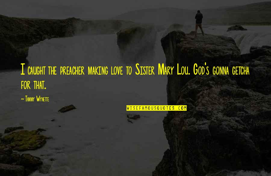 Love Your Sister Quotes By Tammy Wynette: I caught the preacher making love to Sister