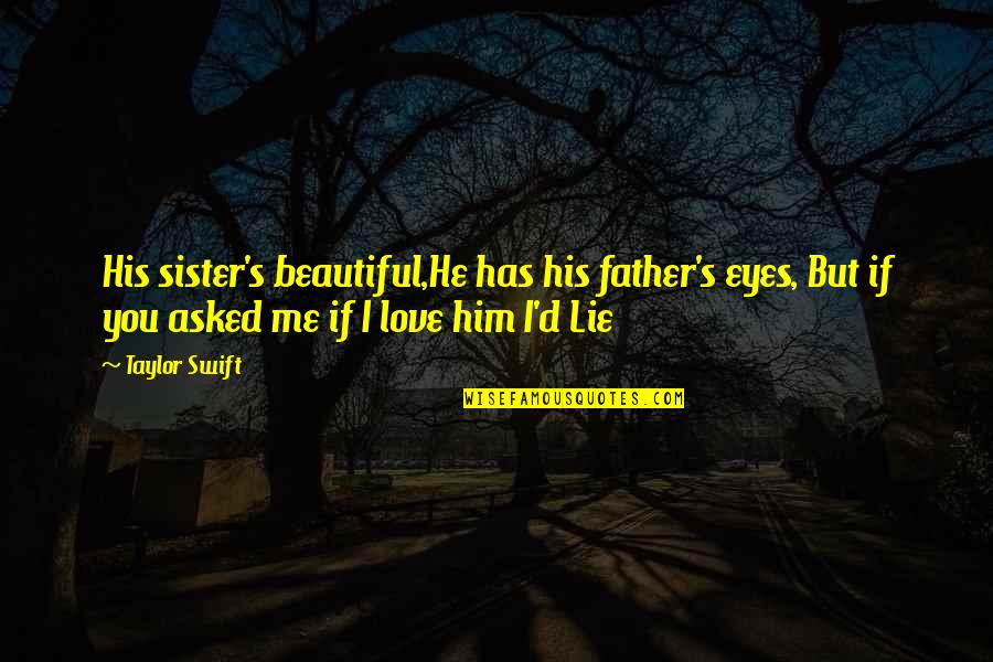Love Your Sister Quotes By Taylor Swift: His sister's beautiful,He has his father's eyes, But