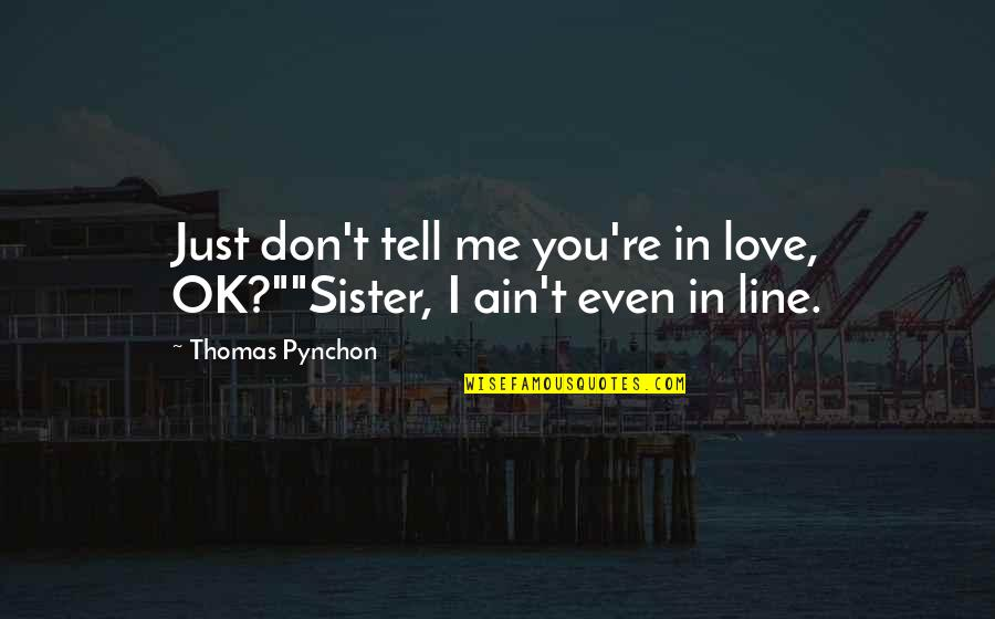 """Love Your Sister Quotes By Thomas Pynchon: Just don't tell me you're in love, OK?""""""""Sister,"""