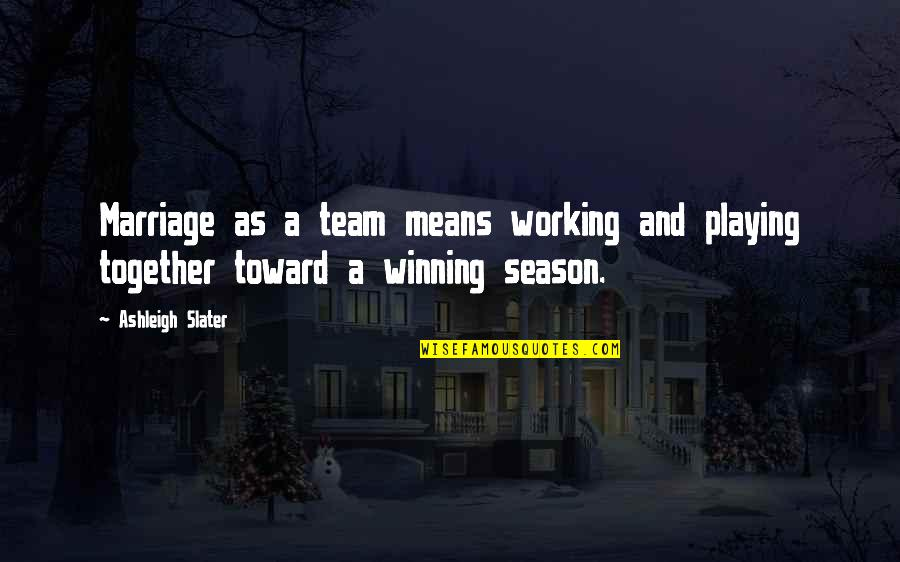 Love Your Team Quotes By Ashleigh Slater: Marriage as a team means working and playing