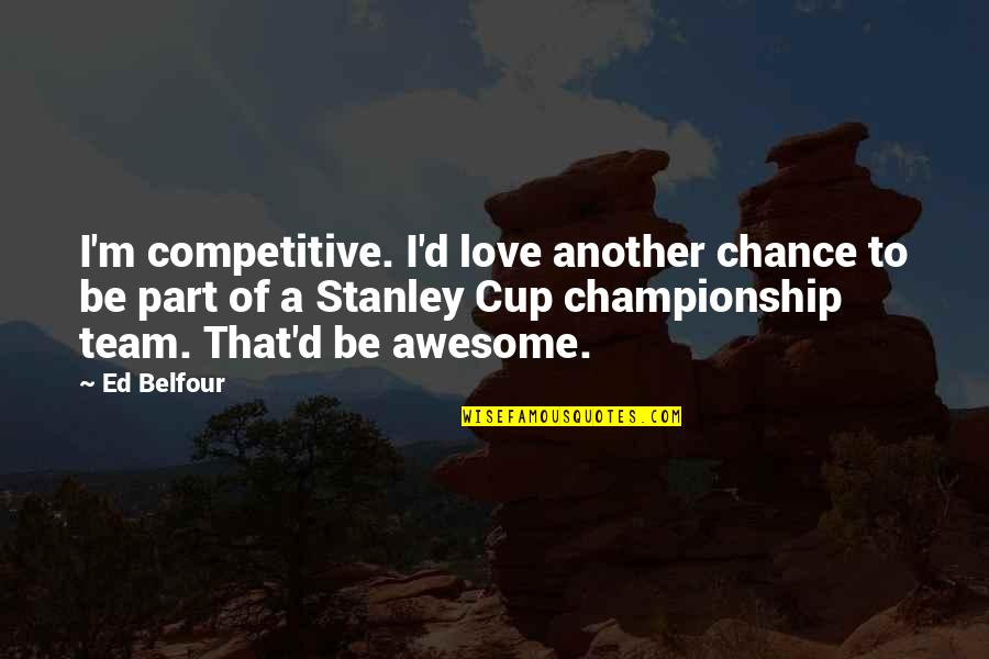 Love Your Team Quotes By Ed Belfour: I'm competitive. I'd love another chance to be
