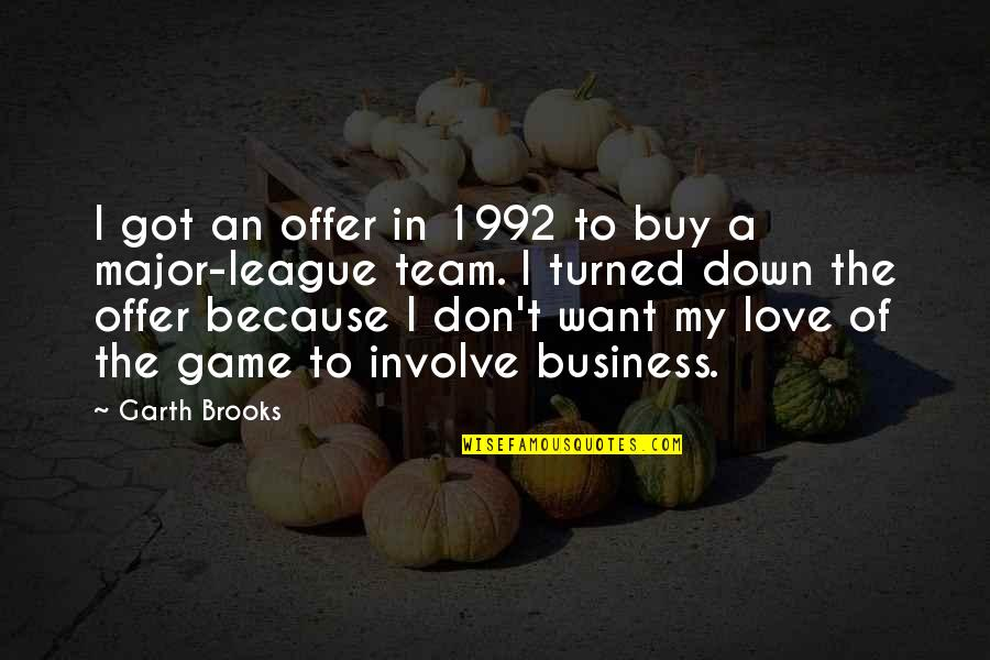 Love Your Team Quotes By Garth Brooks: I got an offer in 1992 to buy