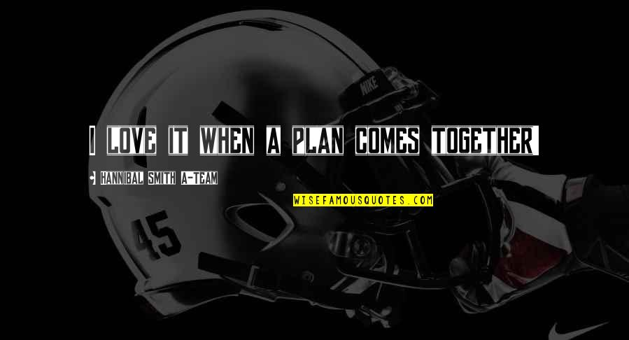 Love Your Team Quotes By Hannibal Smith A-Team: I love it when a plan comes together!