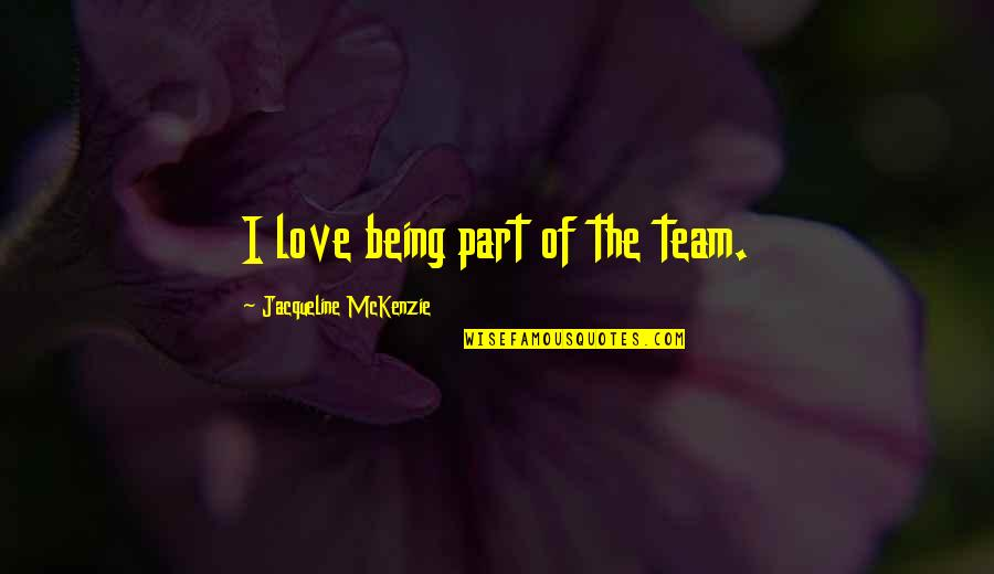 Love Your Team Quotes By Jacqueline McKenzie: I love being part of the team.