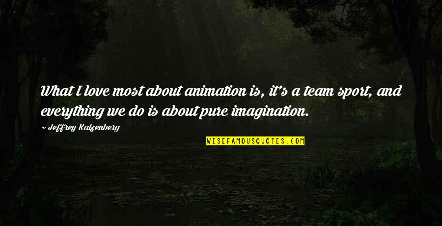 Love Your Team Quotes By Jeffrey Katzenberg: What I love most about animation is, it's
