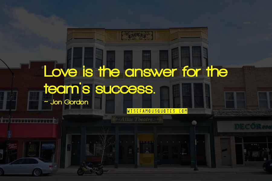 Love Your Team Quotes By Jon Gordon: Love is the answer for the team's success.