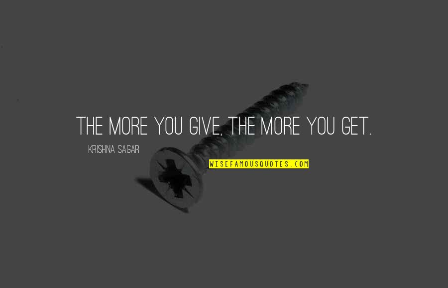 Love Your Team Quotes By Krishna Sagar: The more you give, the more you get.