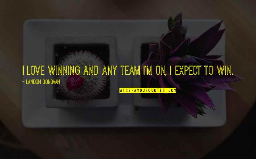 Love Your Team Quotes By Landon Donovan: I love winning and any team I'm on,
