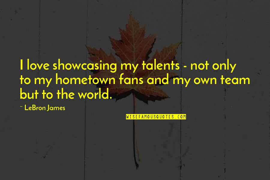 Love Your Team Quotes By LeBron James: I love showcasing my talents - not only