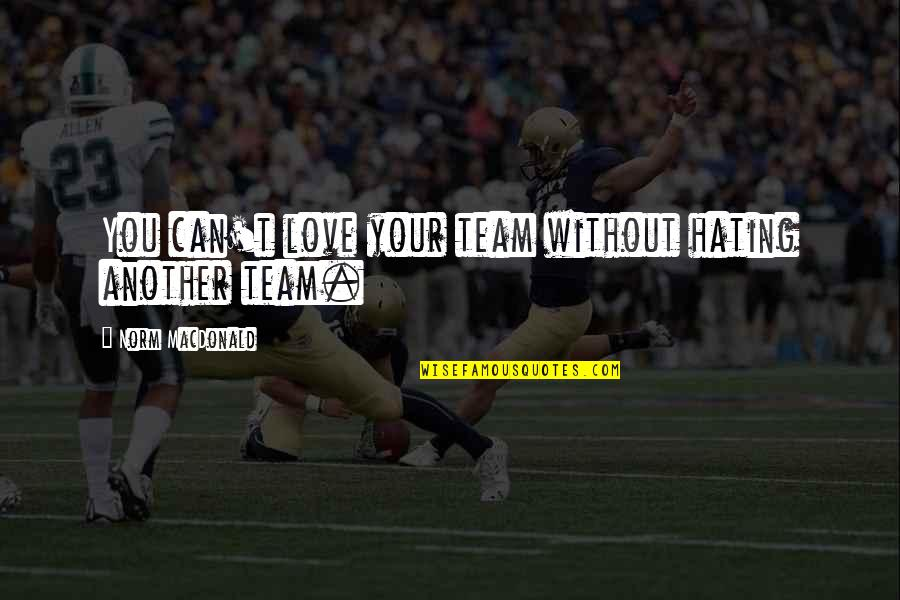 Love Your Team Quotes By Norm MacDonald: You can't love your team without hating another