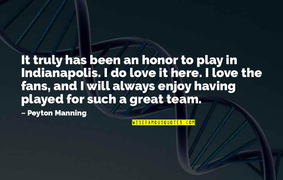 Love Your Team Quotes By Peyton Manning: It truly has been an honor to play