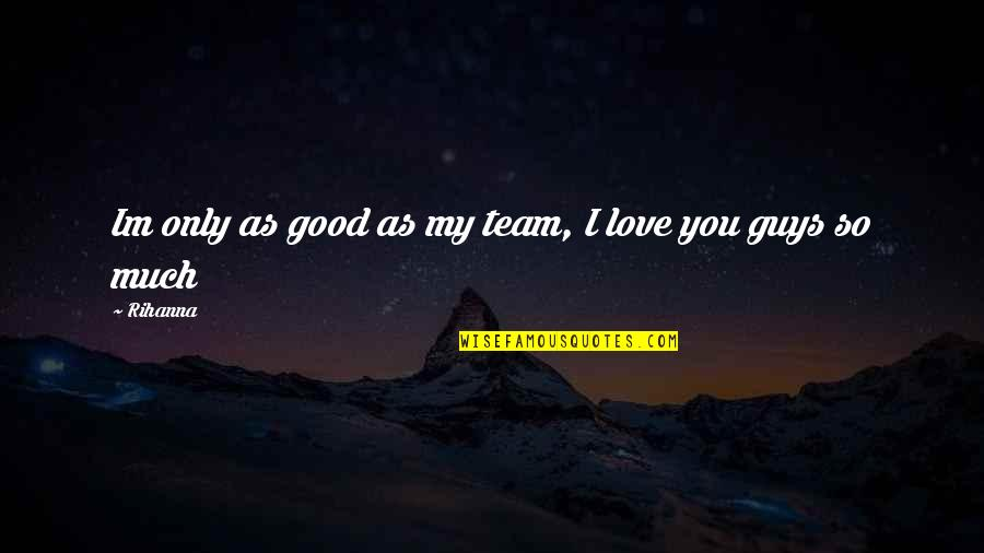 Love Your Team Quotes By Rihanna: Im only as good as my team, I